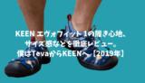 KEEN エヴォフィット 1の履き心地、サイズ感などを徹底レビュー。僕はTevaからKEENへ【2019年】