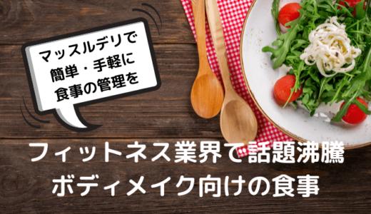 簡単・手軽に食事の管理ができる。ボディメイク向けの食事は、マッスルデリ!